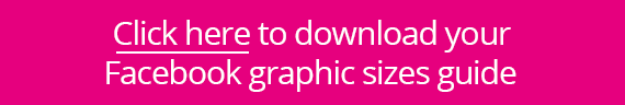 Click here to download your Facebook graphic sizes guide