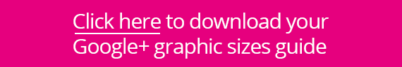 Click here to download your Google+ graphic sizes guide