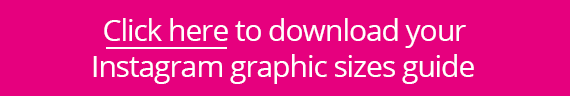 Click here to download your Instagram graphic sizes guide