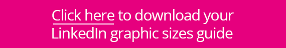 Click here to download your LinkedIn graphic sizes guide